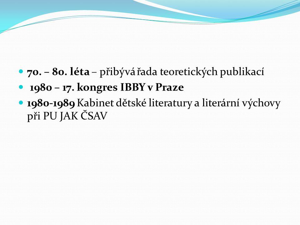 70. – 80. léta – přibývá řada teoretických publikací 1980 – 17. kongres IBBY v Praze 1980-1989 Kabinet dětské literatury a literární výchovy při PU JA