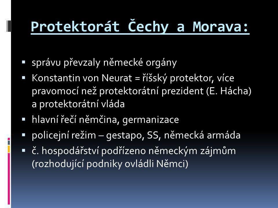 Protektorát Čechy a Morava:  správu převzaly německé orgány  Konstantin von Neurat = říšský protektor, více pravomocí než protektorátní prezident (E