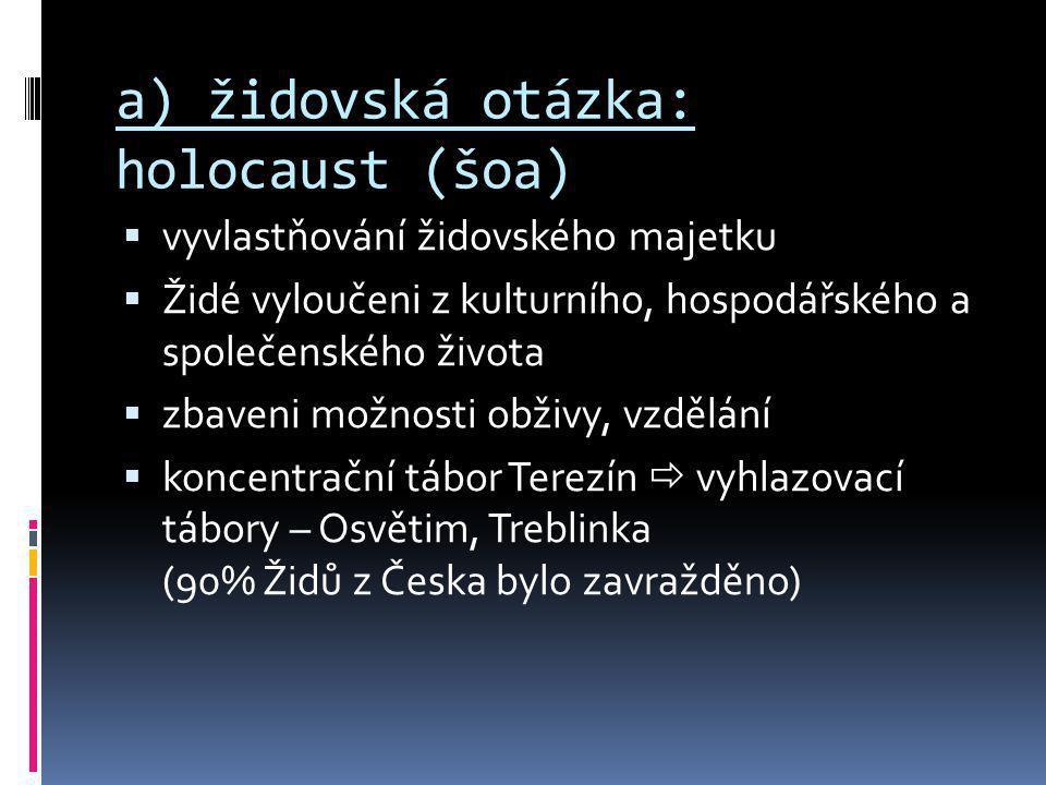 a) židovská otázka: holocaust (šoa)  vyvlastňování židovského majetku  Židé vyloučeni z kulturního, hospodářského a společenského života  zbaveni m
