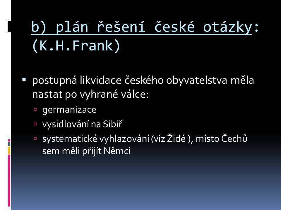 b) plán řešení české otázky: (K.H.Frank)  postupná likvidace českého obyvatelstva měla nastat po vyhrané válce:  germanizace  vysidlování na Sibiř
