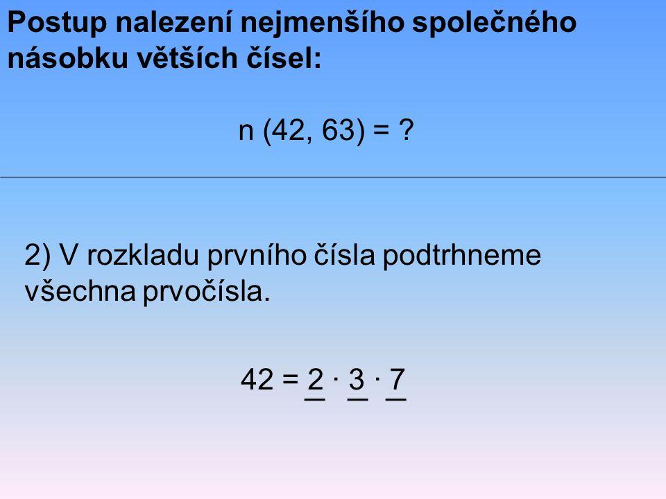 2) V rozkladu prvního čísla podtrhneme všechna prvočísla. Postup nalezení nejmenšího společného násobku větších čísel: n (42, 63) = ? 42 = 2 · 3 · 7