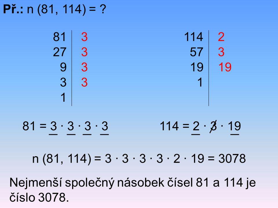 Př.: n (81, 114) = ? Nejmenší společný násobek čísel 81 a 114 je číslo 3078. 81 27 9 3 1 3 3 3 3 114 57 19 1 2 3 81 = 3 · 3 · 3 · 3114 = 2 · 3 · 19 n