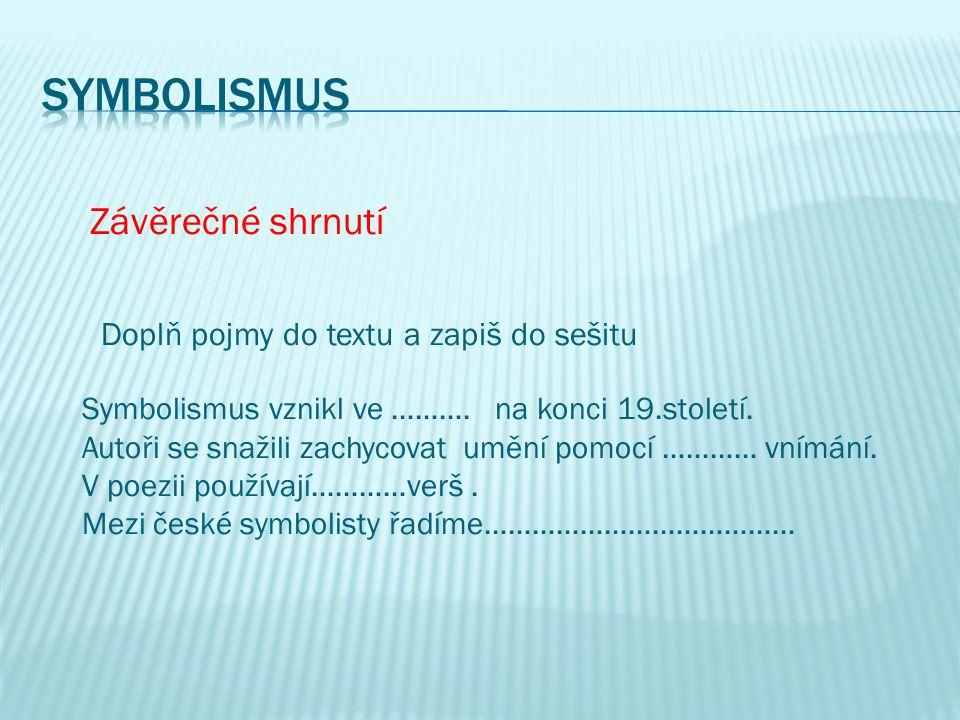 Závěrečné shrnutí Doplň pojmy do textu a zapiš do sešitu Symbolismus vznikl ve ……….