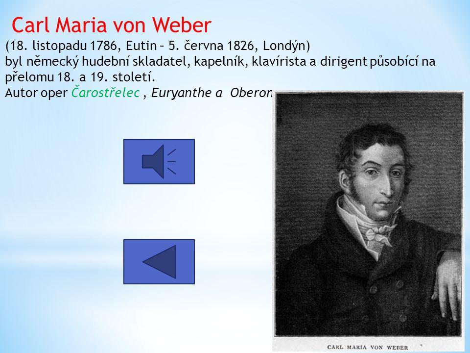 Carl Maria von Weber (18. listopadu 1786, Eutin – 5. června 1826, Londýn) byl německý hudební skladatel, kapelník, klavírista a dirigent působící na p