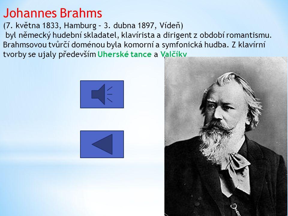 Johannes Brahms (7. května 1833, Hamburg – 3. dubna 1897, Vídeň) byl německý hudební skladatel, klavírista a dirigent z období romantismu. Brahmsovou
