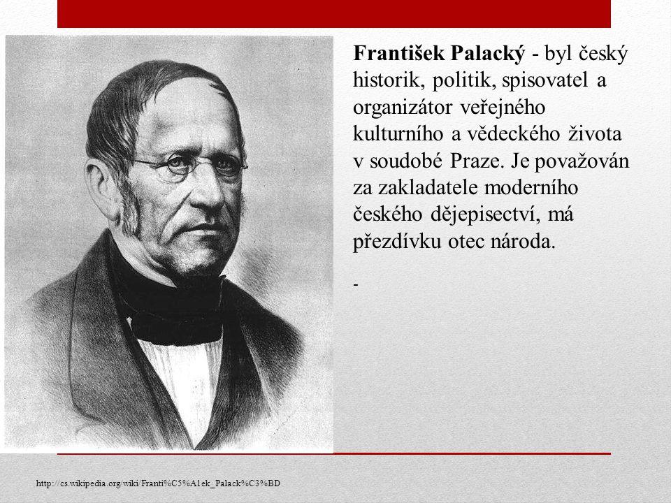 František Palacký - byl český historik, politik, spisovatel a organizátor veřejného kulturního a vědeckého života v soudobé Praze. Je považován za zak