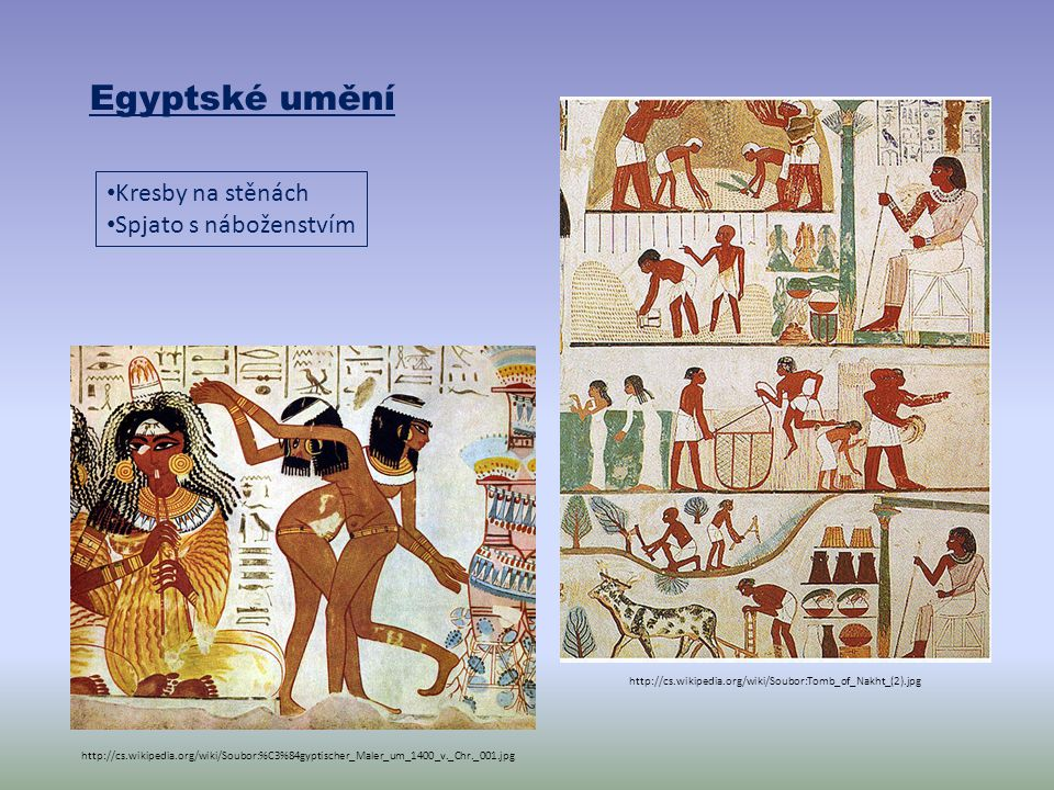 Egyptské umění http://cs.wikipedia.org/wiki/Soubor:Tomb_of_Nakht_(2).jpg http://cs.wikipedia.org/wiki/Soubor:%C3%84gyptischer_Maler_um_1400_v._Chr._001.jpg Kresby na stěnách Spjato s náboženstvím