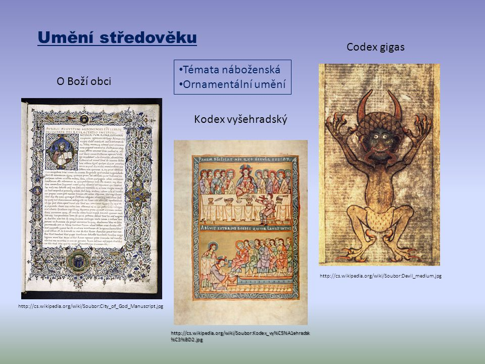 Umění středověku http://cs.wikipedia.org/wiki/Soubor:Devil_medium.jpg Codex gigas http://cs.wikipedia.org/wiki/Soubor:Kodex_vy%C5%A1ehradsk %C3%BD2.jpg Kodex vyšehradský Témata náboženská Ornamentální umění http://cs.wikipedia.org/wiki/Soubor:City_of_God_Manuscript.jpg O Boží obci