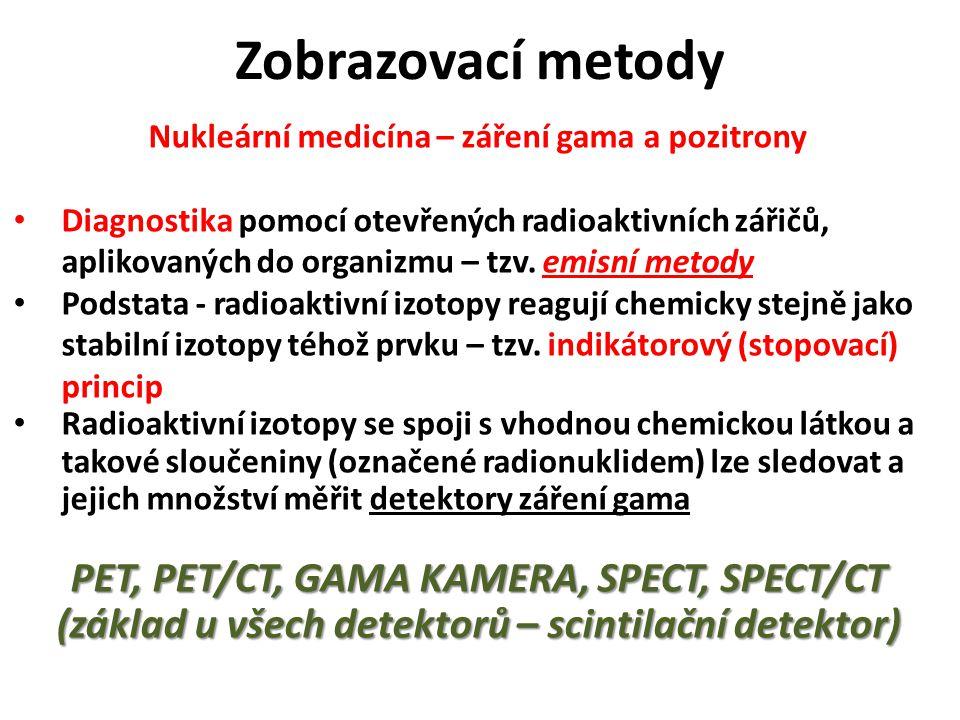 Zobrazovací metody Nukleární medicína – záření gama a pozitrony Diagnostika pomocí otevřených radioaktivních zářičů, aplikovaných do organizmu – tzv.