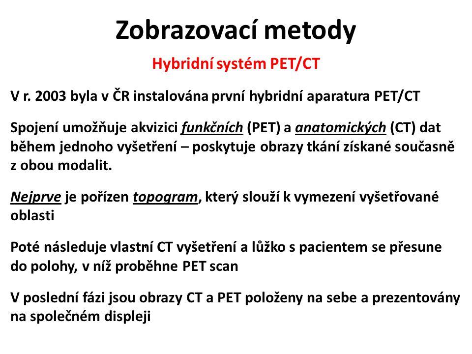 Zobrazovací metody Hybridní systém PET/CT V r. 2003 byla v ČR instalována první hybridní aparatura PET/CT Spojení umožňuje akvizici funkčních (PET) a
