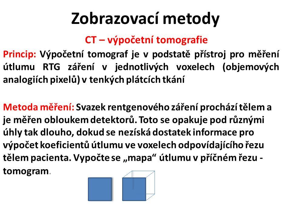 CT – výpočetní tomografie Princip: Výpočetní tomograf je v podstatě přístroj pro měření útlumu RTG záření v jednotlivých voxelech (objemových analogií