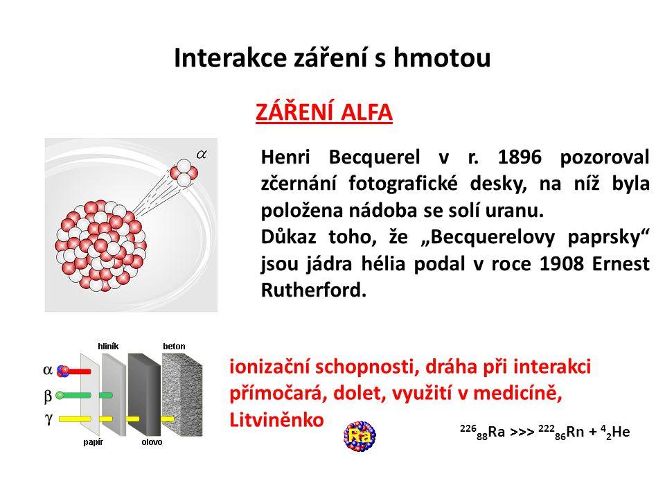 Interakce záření s hmotou ZÁŘENÍ BETA Beta + – proměna protonu v neutron Využití – PET Beta - – proměna neutronu v proton Využití – radioterapie ionizační schopnosti, dolet, využití v medicíně, při interakci dráha klikatá 14 6 C >>> 14 7 N + beta -
