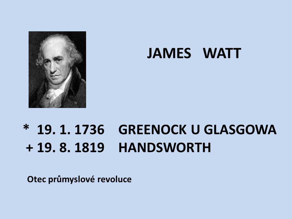 JAMES WATT * 19. 1. 1736 GREENOCK U GLASGOWA + 19. 8. 1819 HANDSWORTH Otec průmyslové revoluce