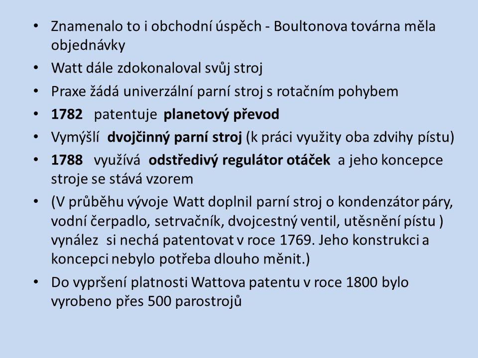 Znamenalo to i obchodní úspěch - Boultonova továrna měla objednávky Watt dále zdokonaloval svůj stroj Praxe žádá univerzální parní stroj s rotačním pohybem 1782 patentuje planetový převod Vymýšlí dvojčinný parní stroj (k práci využity oba zdvihy pístu) 1788 využívá odstředivý regulátor otáček a jeho koncepce stroje se stává vzorem (V průběhu vývoje Watt doplnil parní stroj o kondenzátor páry, vodní čerpadlo, setrvačník, dvojcestný ventil, utěsnění pístu ) vynález si nechá patentovat v roce 1769.