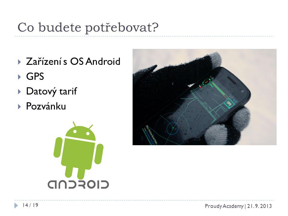 Co budete potřebovat?  Zařízení s OS Android  GPS  Datový tarif  Pozvánku Proudy Academy | 21. 9. 2013 14 / 19