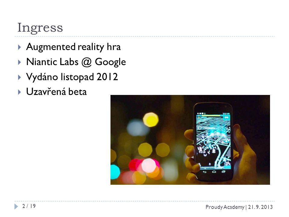 Ingress  Augmented reality hra  Niantic Labs @ Google  Vydáno listopad 2012  Uzavřená beta Proudy Academy | 21. 9. 2013 2 / 19