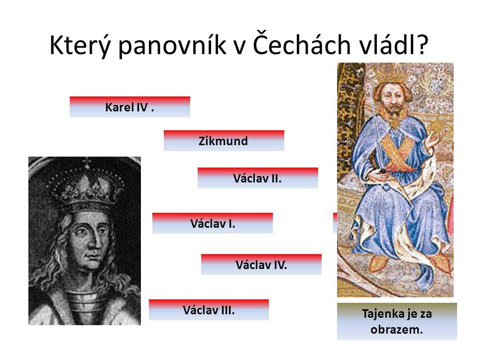 Václav IV. Který panovník v Čechách vládl? Karel IV. Zikmund Václav II. Václav I. Václav IV. Václav III. Tajenka je za obrazem.