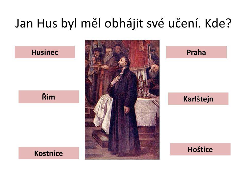 Jan Hus byl měl obhájit své učení. Kde? Husinec Řím Kostnice Hoštice Karlštejn Praha