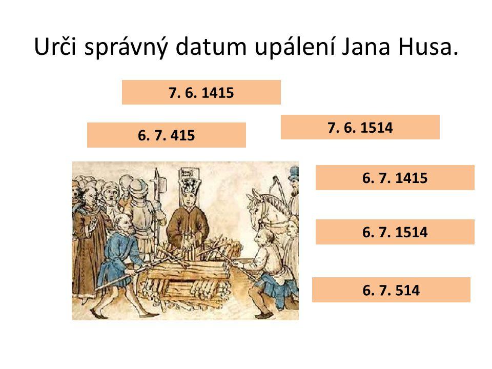 Urči správný datum upálení Jana Husa. 7. 6. 1415 6. 7. 415 6. 7. 514 6. 7. 1514 6. 7. 1415 7. 6. 1514
