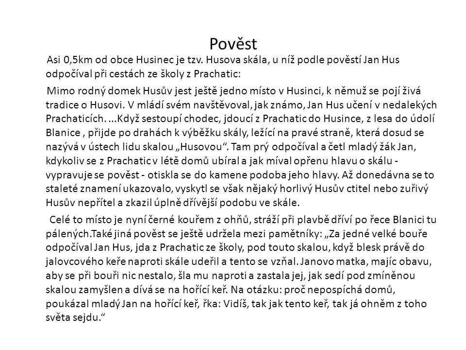 Pověst Asi 0,5km od obce Husinec je tzv. Husova skála, u níž podle pověstí Jan Hus odpočíval při cestách ze školy z Prachatic: Mimo rodný domek Husův