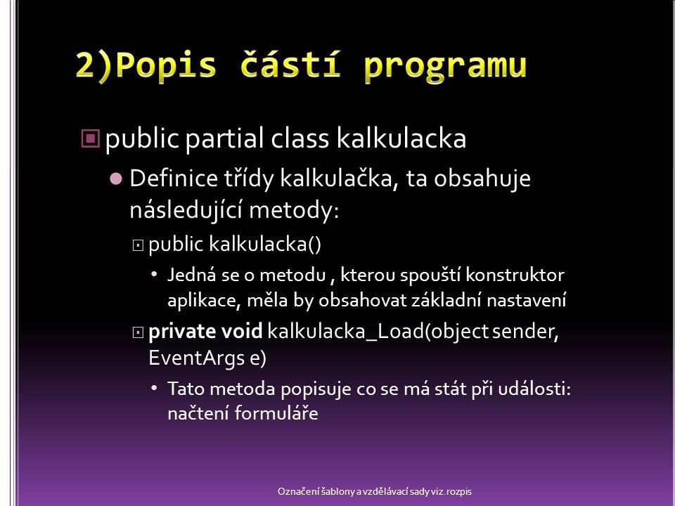 public partial class kalkulacka Definice třídy kalkulačka, ta obsahuje následující metody:  public kalkulacka() Jedná se o metodu, kterou spouští konstruktor aplikace, měla by obsahovat základní nastavení  private void kalkulacka_Load(object sender, EventArgs e) Tato metoda popisuje co se má stát při události: načtení formuláře Označení šablony a vzdělávací sady viz.rozpis