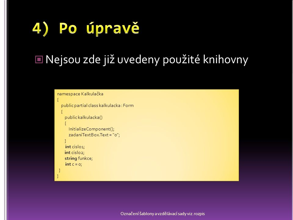 Nejsou zde již uvedeny použité knihovny Označení šablony a vzdělávací sady viz.rozpis namespace Kalkulačka { public partial class kalkulacka : Form { public kalkulacka() { InitializeComponent(); zadaniTextBox.Text = 0 ; } int cislo1; int cislo2; string funkce; int c = 0; } namespace Kalkulačka { public partial class kalkulacka : Form { public kalkulacka() { InitializeComponent(); zadaniTextBox.Text = 0 ; } int cislo1; int cislo2; string funkce; int c = 0; }