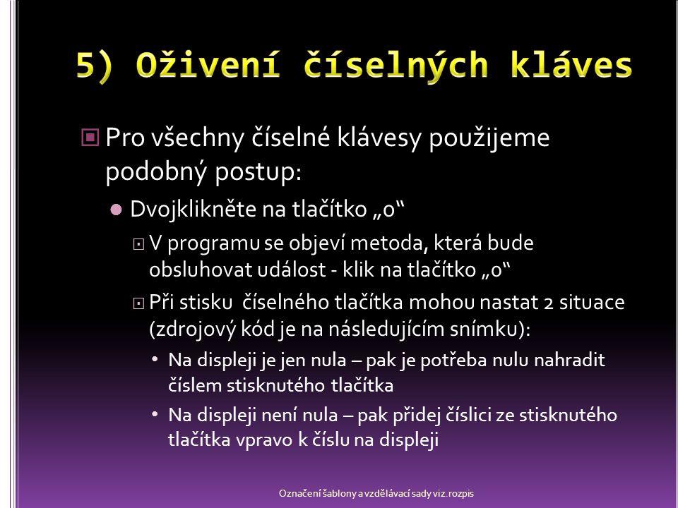 """Pro všechny číselné klávesy použijeme podobný postup: Dvojklikněte na tlačítko """"0  V programu se objeví metoda, která bude obsluhovat událost - klik na tlačítko """"0  Při stisku číselného tlačítka mohou nastat 2 situace (zdrojový kód je na následujícím snímku): Na displeji je jen nula – pak je potřeba nulu nahradit číslem stisknutého tlačítka Na displeji není nula – pak přidej číslici ze stisknutého tlačítka vpravo k číslu na displeji Označení šablony a vzdělávací sady viz.rozpis"""
