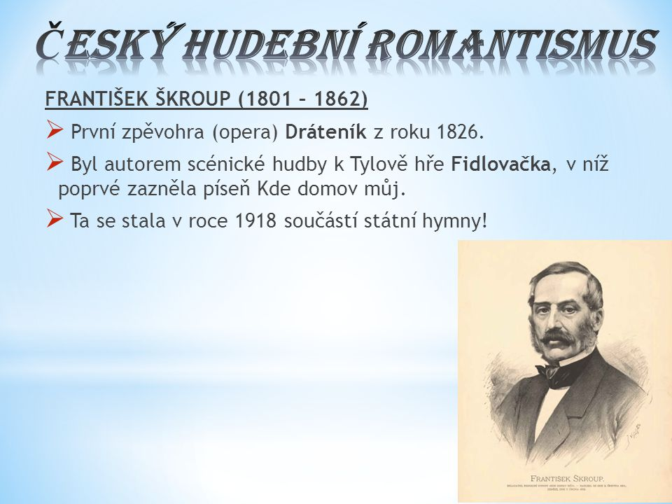 FRANTIŠEK ŠKROUP (1801 – 1862)  První zpěvohra (opera) Dráteník z roku 1826.  Byl autorem scénické hudby k Tylově hře Fidlovačka, v níž poprvé zazně