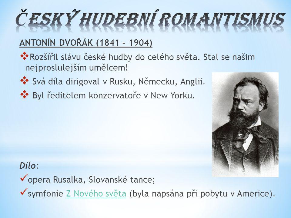 ANTONÍN DVOŘÁK (1841 – 1904)  Rozšířil slávu české hudby do celého světa. Stal se našim nejproslulejším umělcem!  Svá díla dirigoval v Rusku, Německ