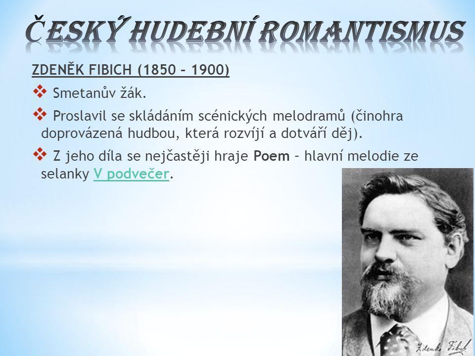 ZDENĚK FIBICH (1850 – 1900)  Smetanův žák.  Proslavil se skládáním scénických melodramů (činohra doprovázená hudbou, která rozvíjí a dotváří děj). 