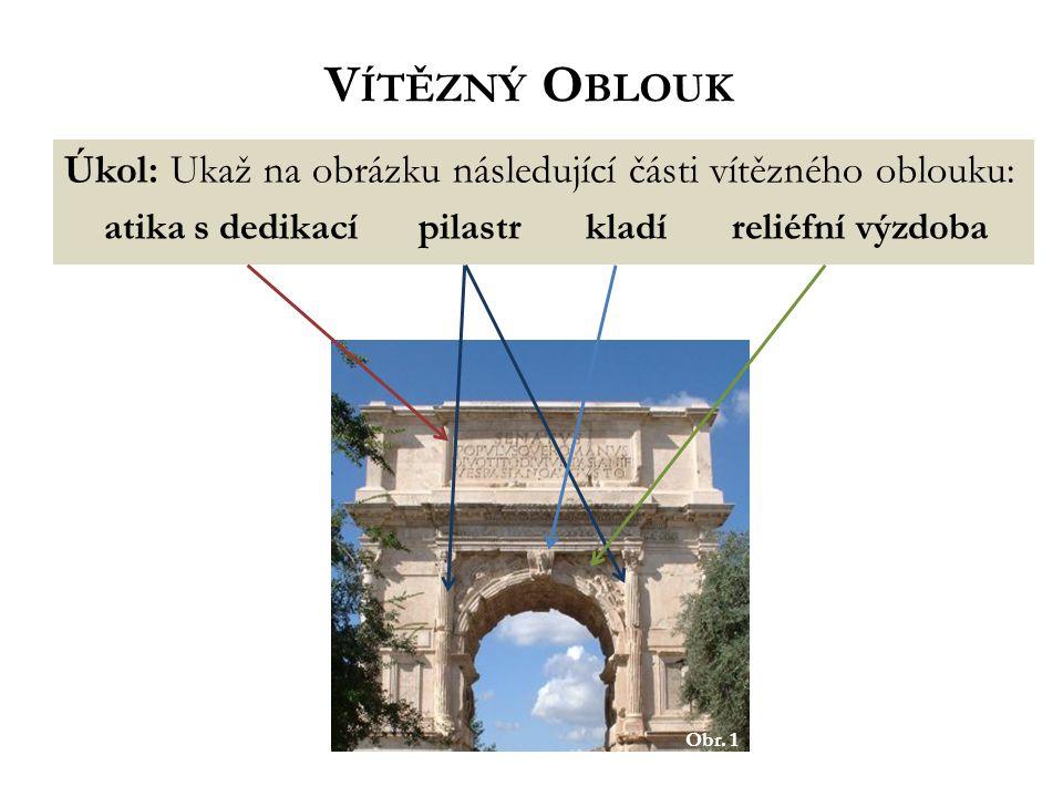 Úkol: Ukaž na obrázku následující části vítězného oblouku: atika s dedikací pilastrkladíreliéfní výzdoba Obr.