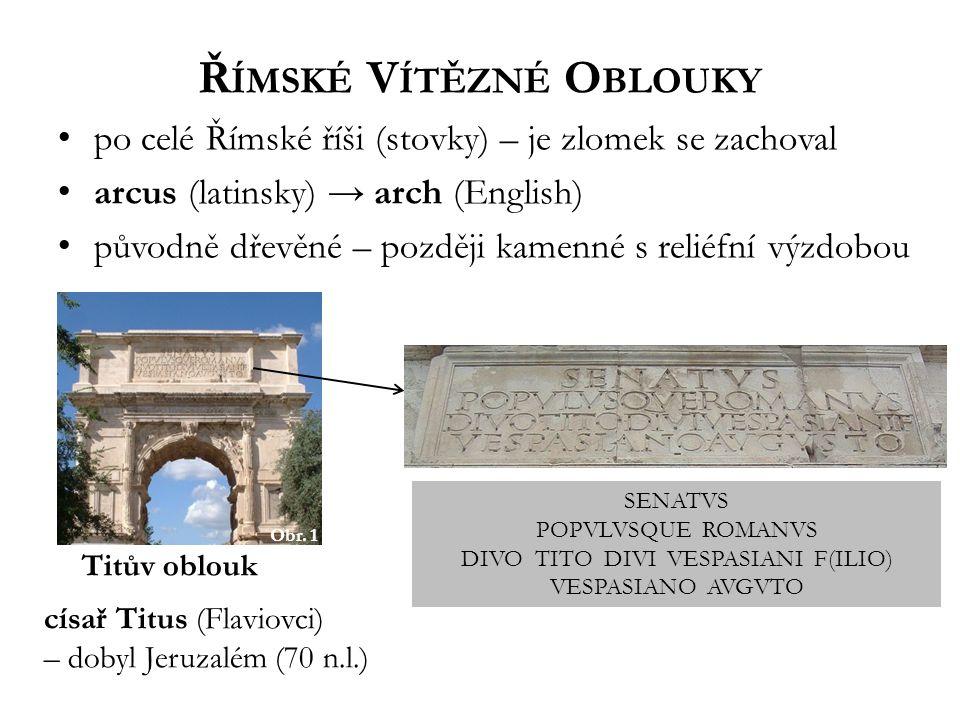 Ř ÍMSKÉ V ÍTĚZNÉ O BLOUKY po celé Římské říši (stovky) – je zlomek se zachoval arcus (latinsky) → arch (English) původně dřevěné – později kamenné s reliéfní výzdobou Obr.