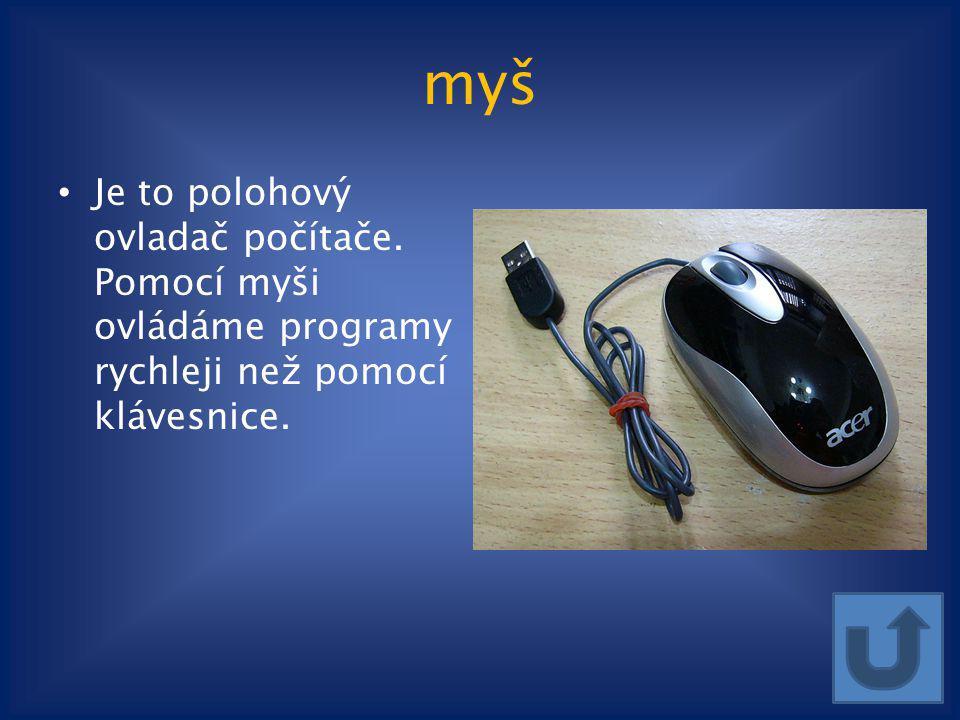 myš Je to polohový ovladač počítače. Pomocí myši ovládáme programy rychleji než pomocí klávesnice.