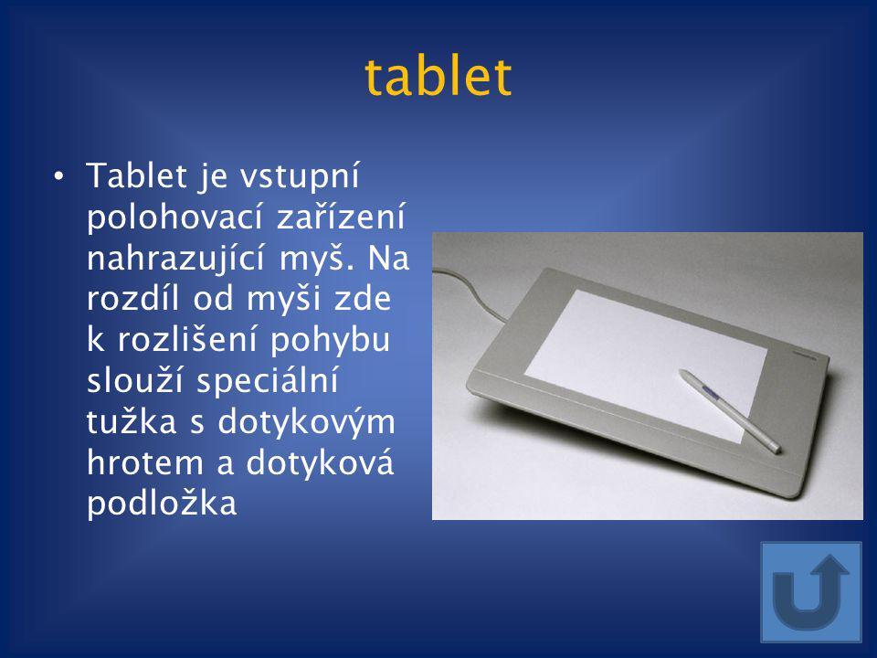 tablet Tablet je vstupní polohovací zařízení nahrazující myš. Na rozdíl od myši zde k rozlišení pohybu slouží speciální tužka s dotykovým hrotem a dot