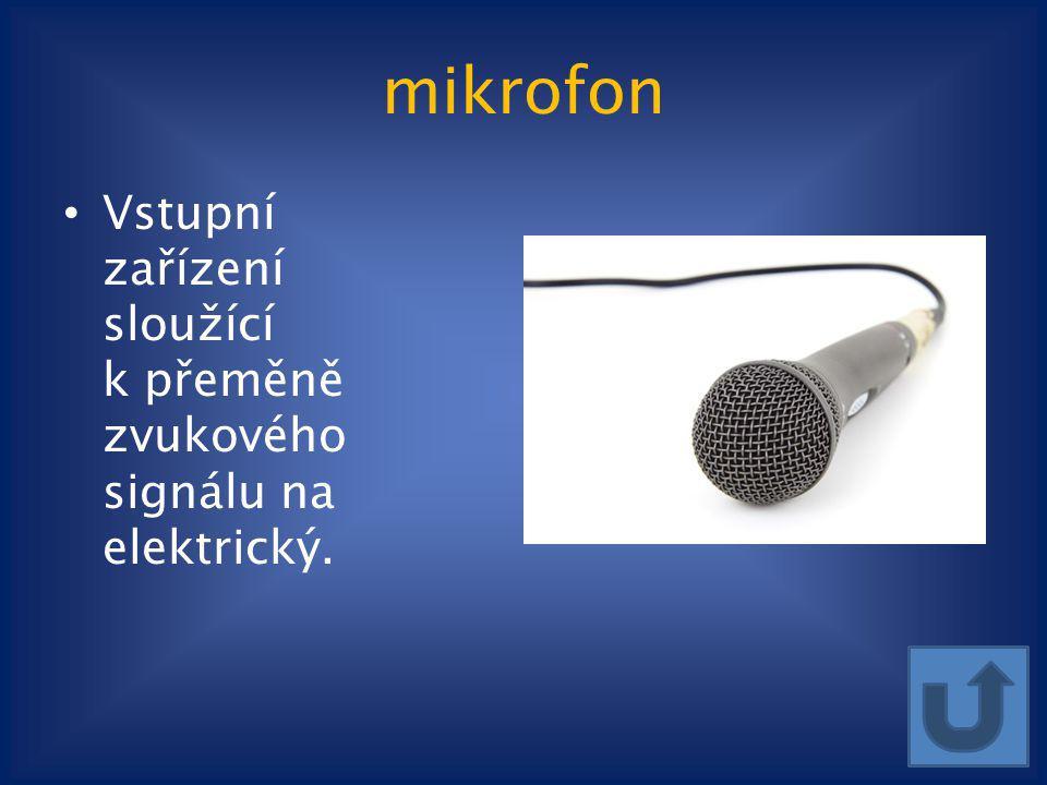 mikrofon Vstupní zařízení sloužící k přeměně zvukového signálu na elektrický.