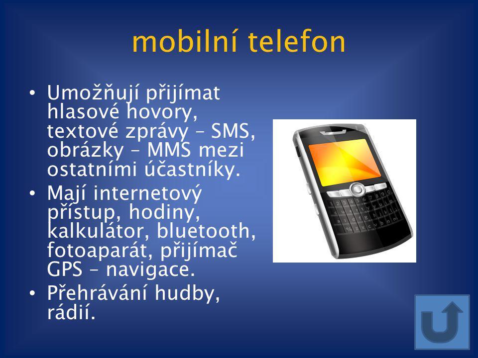 mobilní telefon Umožňují přijímat hlasové hovory, textové zprávy – SMS, obrázky – MMS mezi ostatními účastníky. Mají internetový přístup, hodiny, kalk