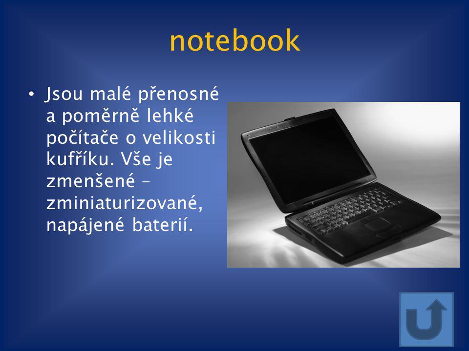 notebook Jsou malé přenosné a poměrně lehké počítače o velikosti kufříku. Vše je zmenšené – zminiaturizované, napájené baterií.