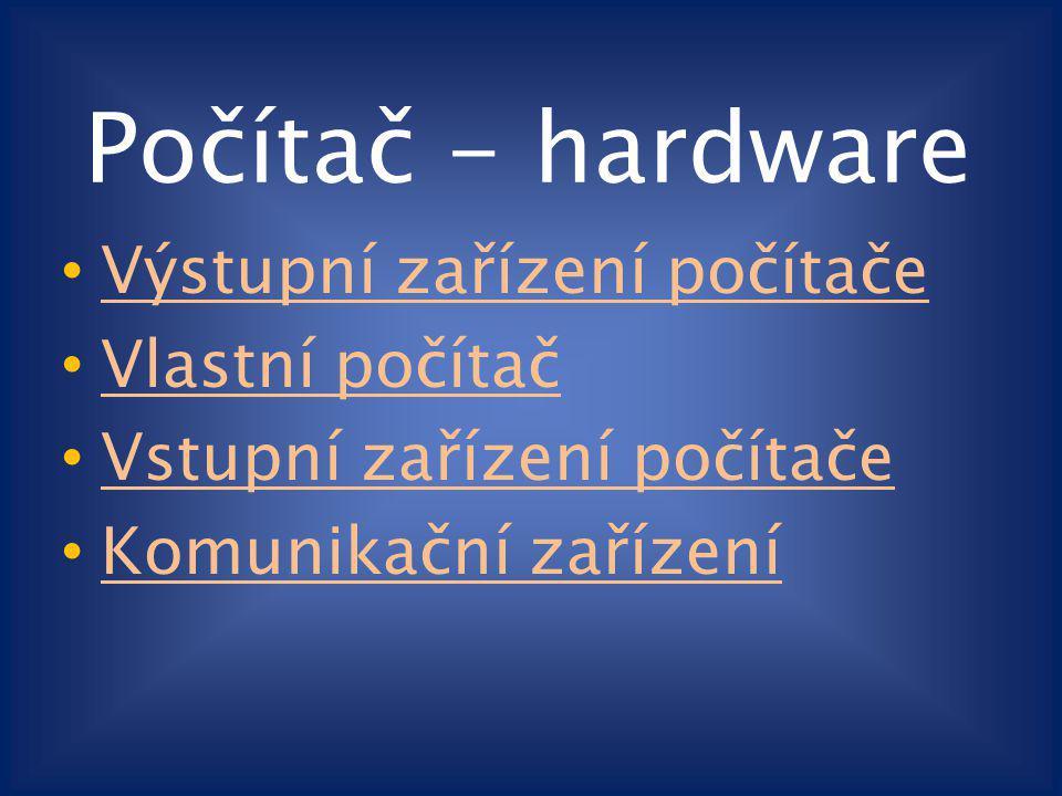 Počítač - hardware Výstupní zařízení počítače Vlastní počítač Vstupní zařízení počítače Komunikační zařízení