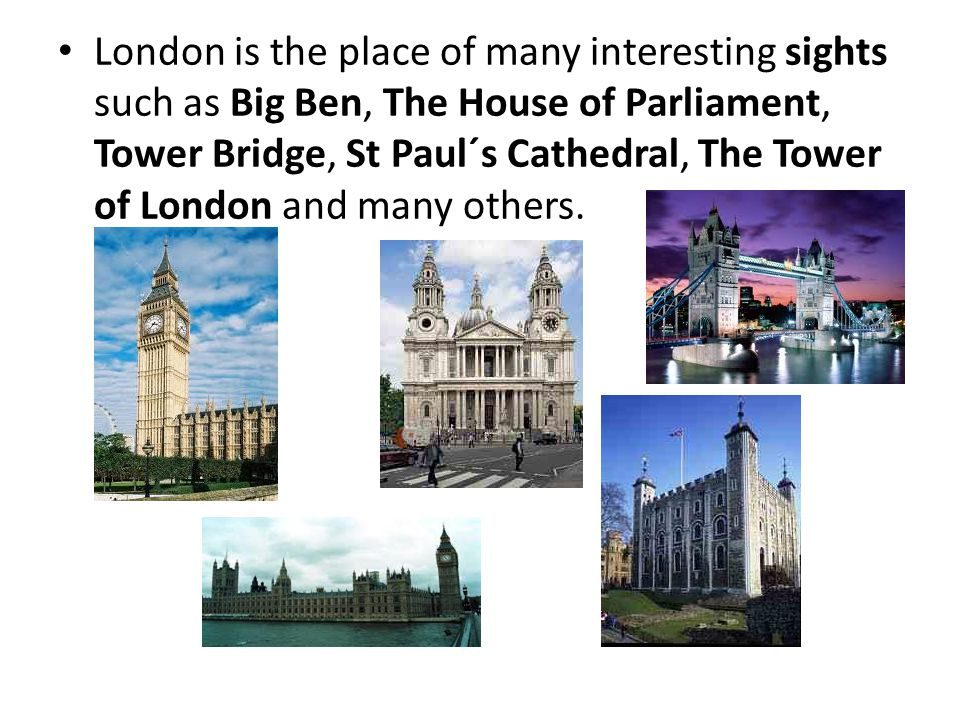 London is the place of many interesting sights such as Big Ben, The House of Parliament, Tower Bridge, St Paul´s Cathedral, The Tower of London and many others.