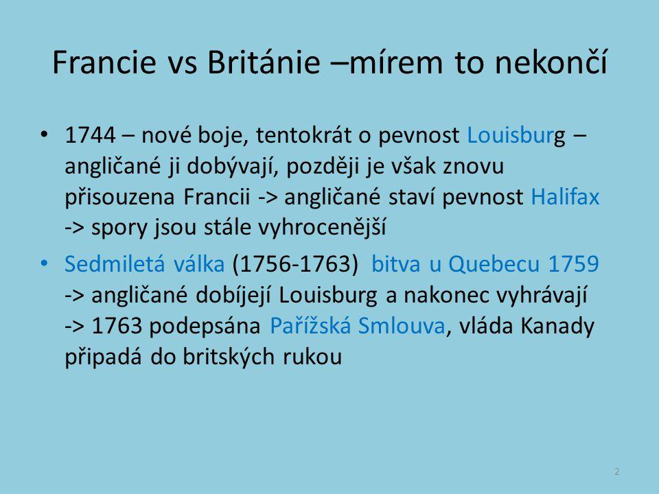 Francie vs Británie –mírem to nekončí 1744 – nové boje, tentokrát o pevnost Louisburg – angličané ji dobývají, později je však znovu přisouzena Francii -> angličané staví pevnost Halifax -> spory jsou stále vyhrocenější Sedmiletá válka (1756-1763) bitva u Quebecu 1759 -> angličané dobíjejí Louisburg a nakonec vyhrávají -> 1763 podepsána Pařížská Smlouva, vláda Kanady připadá do britských rukou 2