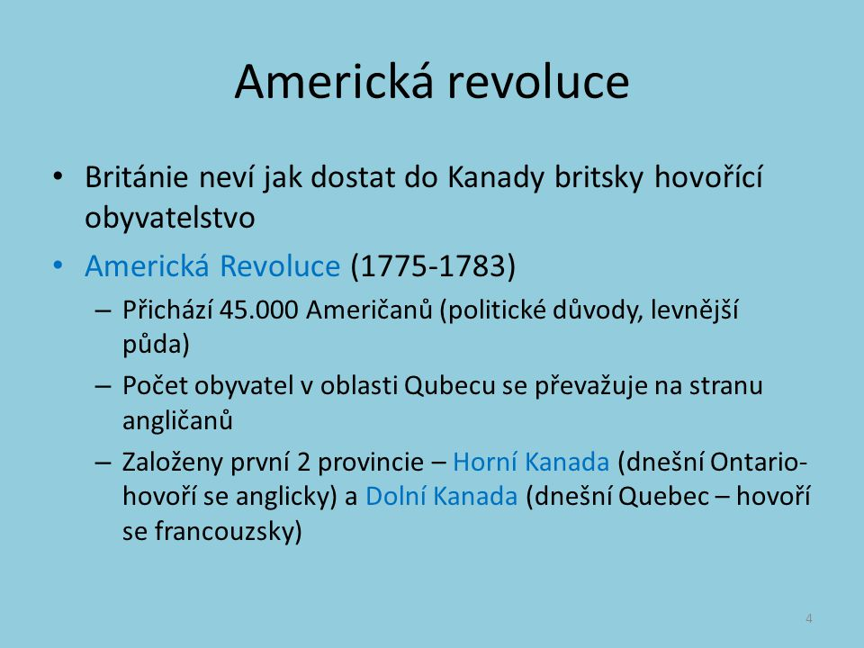 Americká revoluce Británie neví jak dostat do Kanady britsky hovořící obyvatelstvo Americká Revoluce (1775-1783) – Přichází 45.000 Američanů (politické důvody, levnější půda) – Počet obyvatel v oblasti Qubecu se převažuje na stranu angličanů – Založeny první 2 provincie – Horní Kanada (dnešní Ontario- hovoří se anglicky) a Dolní Kanada (dnešní Quebec – hovoří se francouzsky) 4