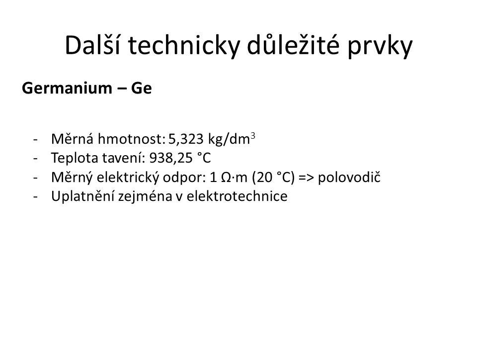 Další technicky důležité prvky Germanium – Ge -Měrná hmotnost: 5,323 kg/dm 3 -Teplota tavení: 938,25 °C -Měrný elektrický odpor: 1 Ω·m (20 °C) => polo