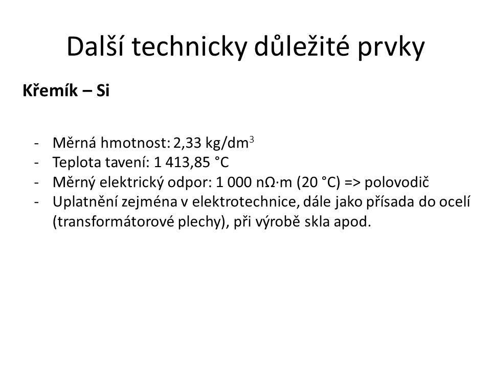 Další technicky důležité prvky Křemík – Si -Měrná hmotnost: 2,33 kg/dm 3 -Teplota tavení: 1 413,85 °C -Měrný elektrický odpor: 1 000 nΩ·m (20 °C) => p