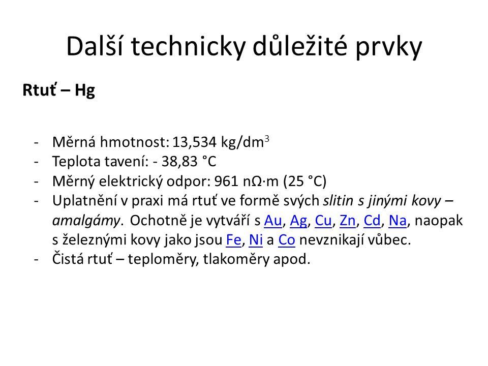 Další technicky důležité prvky Rtuť – Hg -Měrná hmotnost: 13,534 kg/dm 3 -Teplota tavení: - 38,83 °C -Měrný elektrický odpor: 961 nΩ·m (25 °C) -Uplatn