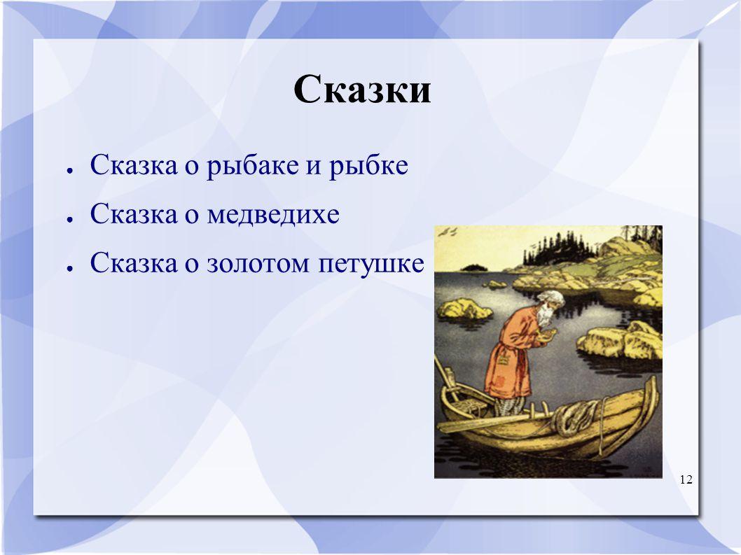 12 Сказки ● Сказка о рыбаке и рыбке ● Сказка о медведихе ● Сказка о золотом петушке