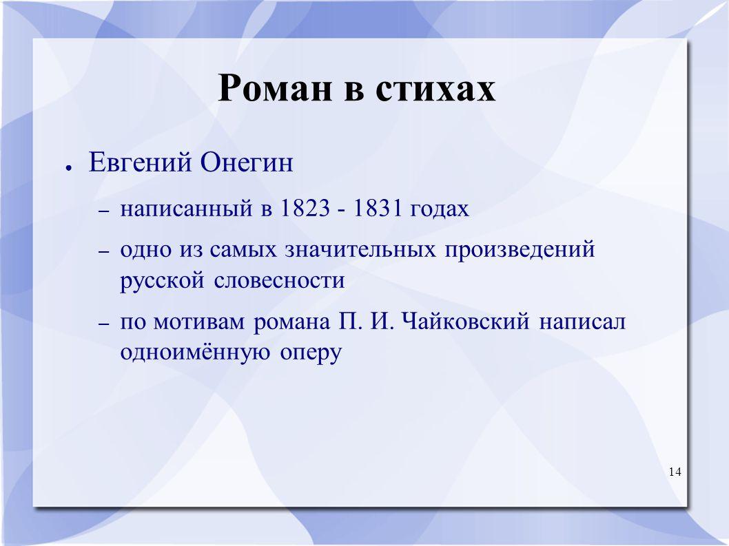 14 Роман в стихах ● Евгений Онегин – написанный в 1823 - 1831 годах – одно из самых значительных произведений русской словесности – по мотивам романа П.