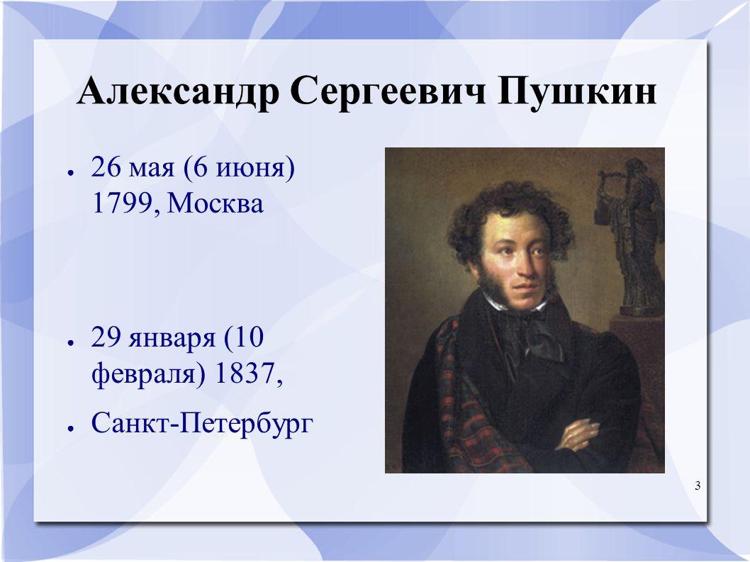 3 Александр Сергеевич Пушкин ● 26 мая (6 июня) 1799, Москва ● 29 января (10 февраля) 1837, ● Санкт-Петербург