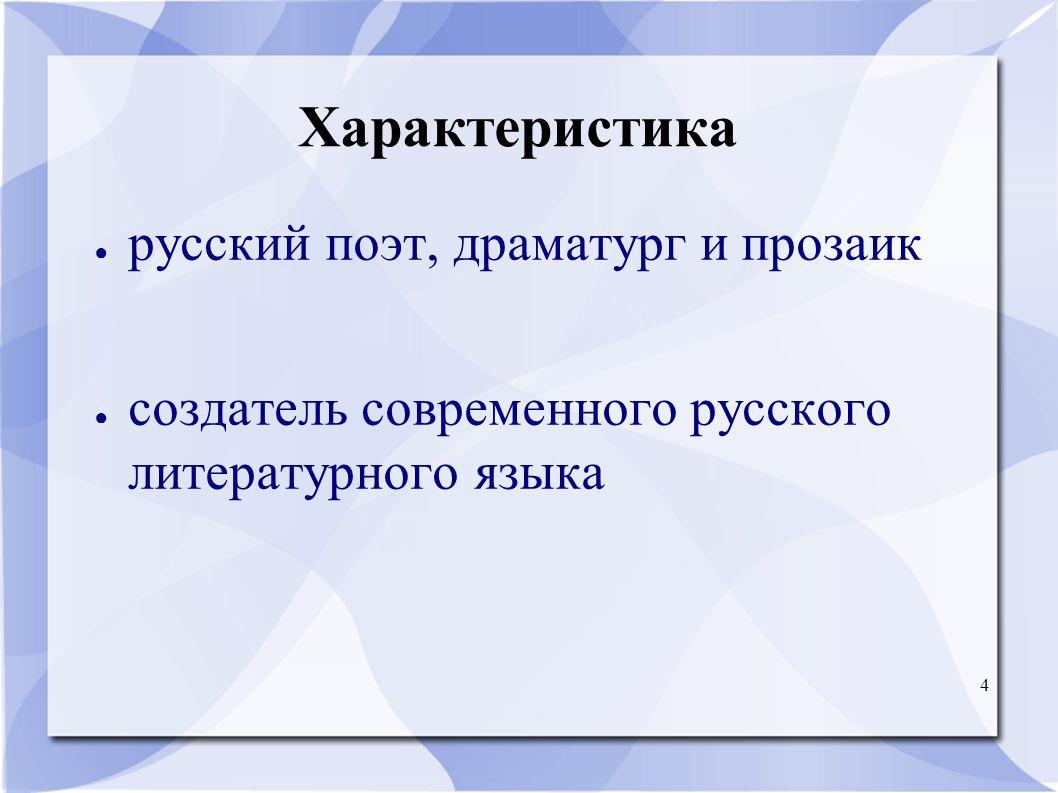 4 Характеристика ● русский поэт, драматург и прозаик ● создатель современного русского литературного языка