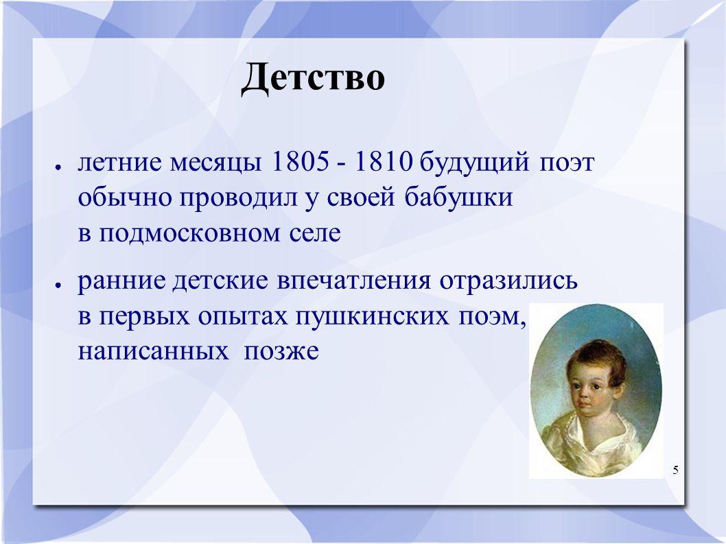 5 Детство ● летние месяцы 1805 - 1810 будущий поэт обычно проводил у своей бабушки в подмосковном селе ● ранние детские впечатления отразились в первых опытах пушкинских поэм, написанных позже
