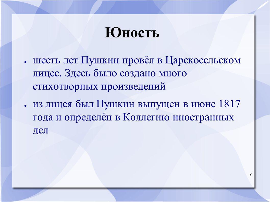 6 Юность ● шесть лет Пушкин провёл в Царскосельском лицее. Здесь было создано много стихотворных произведений ● из лицея был Пушкин выпущен в июне 181